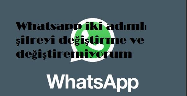 Whatsapp iki adımlı şifreyi değiştirme ve değiştiremiyorum