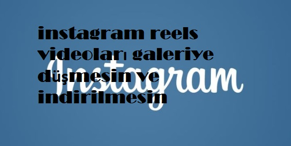 instagram reels videoları galeriye düşmesin ve indirilmesin