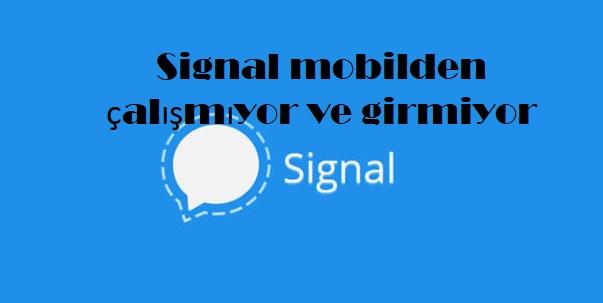 Signal mobilden çalışmıyor ve girmiyor