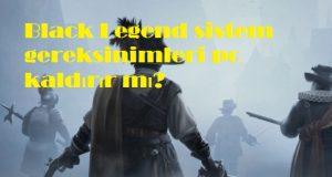 Black Legend sistem gereksinimleri pc kaldırır mı